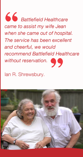 Battlefield Healthcare came to assist my wife Jean  when she came out of hospital.  The service has been excellent  and cheerful, we would  recommend Battlefield Healthcare  without reservation.